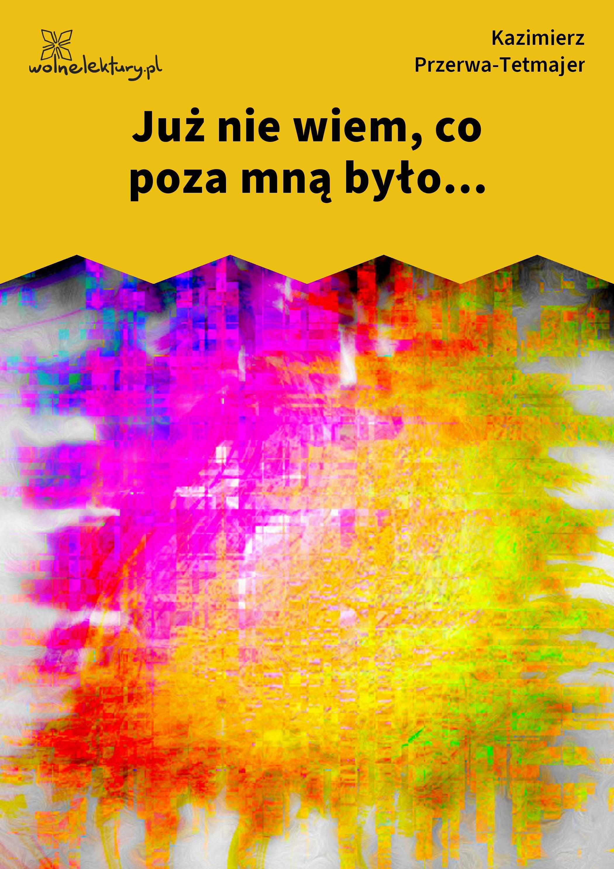 Kazimierz Przerwa Tetmajer Już Nie Wiem Co Poza Mną Było